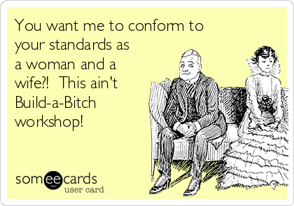You want me to conform to your standards as a woman and a wife?!  This ain't Build-a-Bitch workshop!