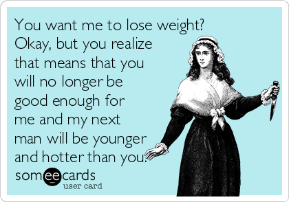 You want me to lose weight?  Okay, but you realize that means that you will no longer be good enough for me and my next man will be younger and hotter than you.