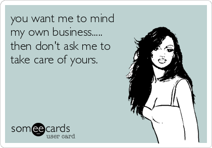 you want me to mind my own business..... then don't ask me to take care of yours.