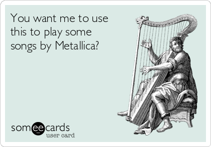 You want me to use this to play some songs by Metallica?