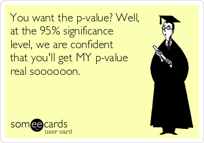 You want the p-value? Well, at the 95% significance level, we are confident that you'll get MY p-value real soooooon.