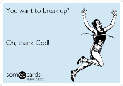 You want to break up?    Oh, thank God!