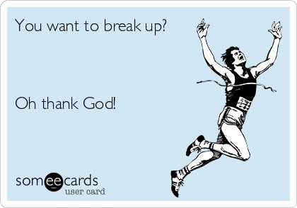 You want to break up?    Oh thank God!