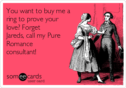 You want to buy me a ring to prove your love? Forget Jareds, call my Pure Romance consultant!