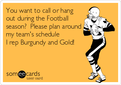 You want to call or hang out during the Football season?  Please plan around my team's schedule I rep Burgundy and Gold!