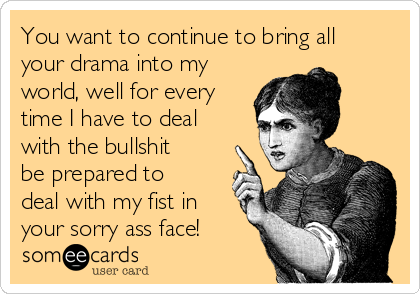You want to continue to bring all your drama into my world, well for every time I have to deal with the bullshit be prepared to deal with my fist in your sorry ass face!