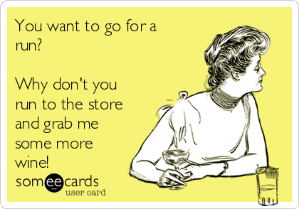 You want to go for a run?   Why don't you run to the store and grab me some more wine!