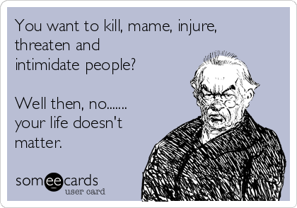 You want to kill, mame, injure, threaten and intimidate people?  Well then, no....... your life doesn't matter.