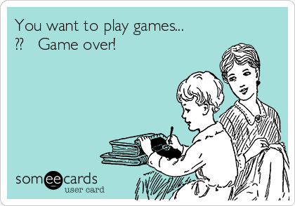 You want to play games... ??   Game over!