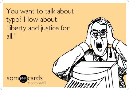 """You want to talk about  typo? How about """"liberty and justice for all."""""""