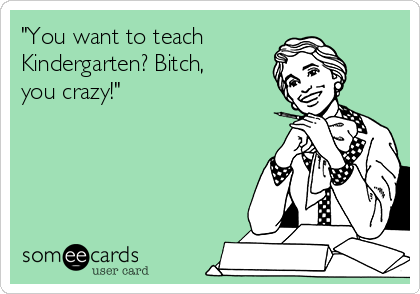 """You want to teach  Kindergarten? Bitch, you crazy!"""