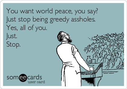 You want world peace, you say? Just stop being greedy assholes. Yes, all of you. Just. Stop.