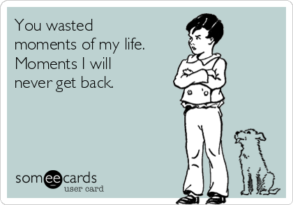 You wasted moments of my life. Moments I will never get back.