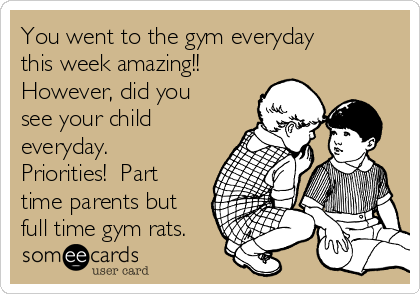 You went to the gym everyday this week amazing!! However, did you see your child everyday.  Priorities!  Part time parents but full time gym rats.