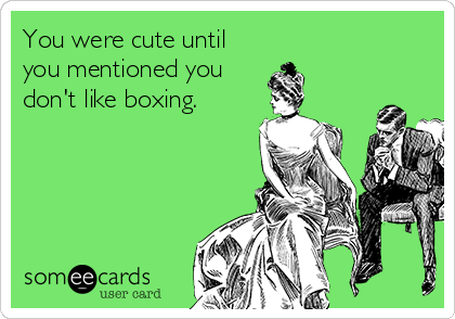 You were cute until you mentioned you don't like boxing.