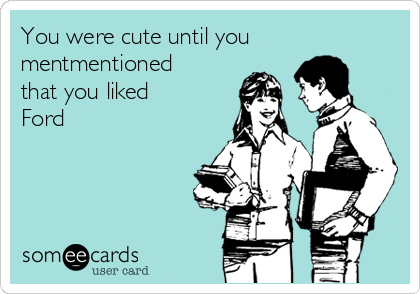 You were cute until you mentmentioned that you liked Ford