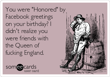 """You were """"Honored"""" by Facebook greetings on your birthday? I didn't realize you were friends with the Queen of fucking England."""