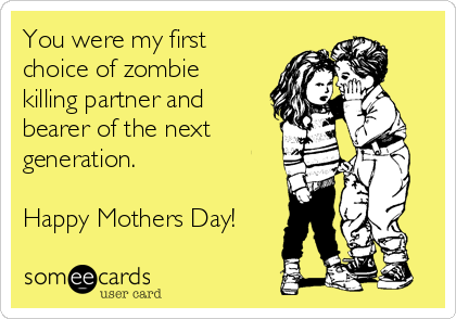 You were my first choice of zombie killing partner and bearer of the next generation.   Happy Mothers Day!