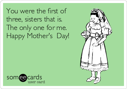 You were the first of three, sisters that is. The only one for me. Happy Mother's  Day!