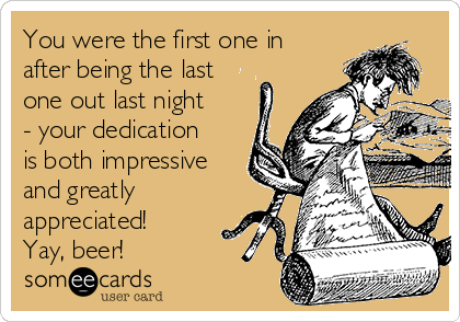 You were the first one in after being the last one out last night - your dedication is both impressive and greatly appreciated! Yay, beer!