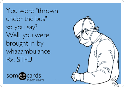 "You were ""thrown under the bus"" so you say? Well, you were brought in by whaaambulance.  Rx: STFU"