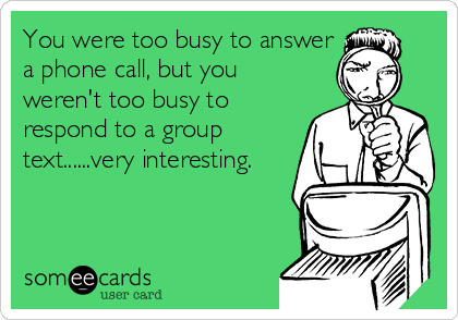 You were too busy to answer a phone call, but you weren't too busy to respond to a group text......very interesting.