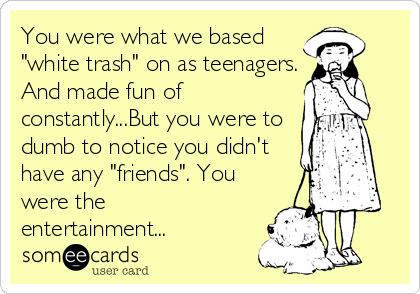 """You were what we based """"white trash"""" on as teenagers. And made fun of constantly...But you were to dumb to notice you didn't have any """"friends"""". You were the entertainment..."""