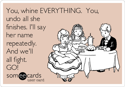 You, whine EVERYTHING.  You, undo all she finishes. I'll say her name repeatedly. And we'll all fight.  GO!