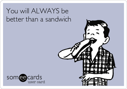 You will ALWAYS be better than a sandwich