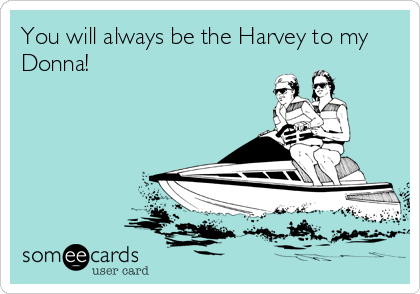 You will always be the Harvey to my Donna!