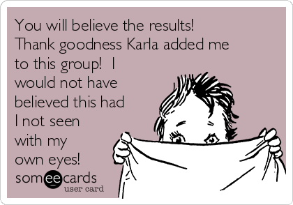 You will believe the results!  Thank goodness Karla added me to this group!  I would not have believed this had I not seen with my own eyes!