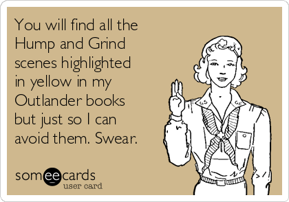 You will find all the Hump and Grind scenes highlighted in yellow in my Outlander books but just so I can avoid them. Swear.