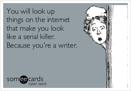 You will look up things on the internet that make you look like a serial killer. Because you're a writer.