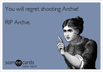 You will regret shooting Archie!  RIP Archie.