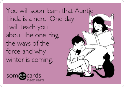 You will soon learn that Auntie Linda is a nerd. One day I will teach you about the one ring, the ways of the force and why winter is coming.