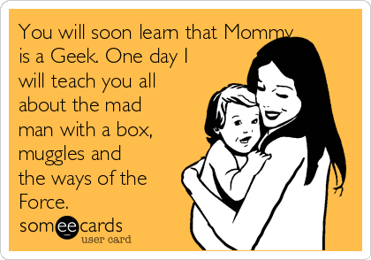 You will soon learn that Mommy is a Geek. One day I will teach you all about the mad man with a box, muggles and the ways of the Force.