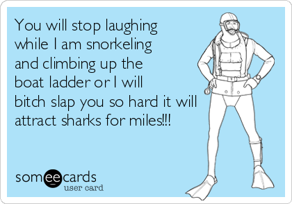 You will stop laughing while I am snorkeling and climbing up the boat ladder or I will bitch slap you so hard it will attract sharks for miles!!!