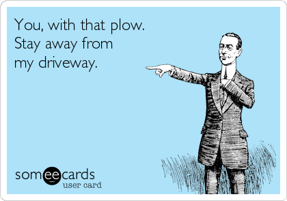 You, with that plow.   Stay away from my driveway.
