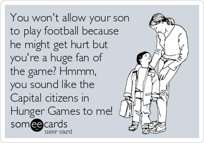 You won't allow your son to play football because he might get hurt but you're a huge fan of the game? Hmmm, you sound like the Capital citizens in Hunger Games to me!