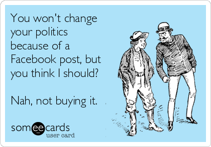 You won't change your politics because of a Facebook post, but you think I should?  Nah, not buying it.