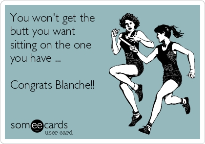 You won't get the butt you want sitting on the one you have ...  Congrats Blanche!!