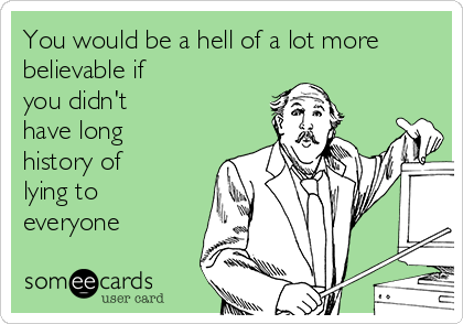 You would be a hell of a lot more believable if you didn't have long history of lying to everyone