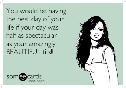 You would be having the best day of your life if your day was half as spectacular as your amazingly BEAUTIFUL tits!!!