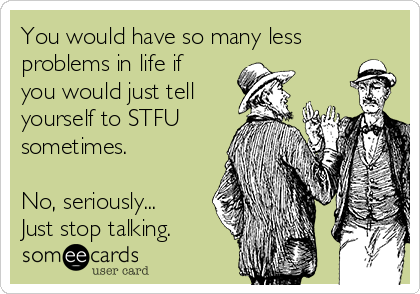 You would have so many less problems in life if you would just tell yourself to STFU sometimes.  No, seriously... Just stop talking.