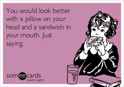 You would look better with a pillow on your head and a sandwich in your mouth. Just saying.