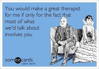 You would make a great therapist for me if only for the fact that most of what we'd talk about involves you