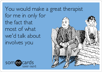 You would make a great therapist for me in only for the fact that most of what we'd talk about involves you