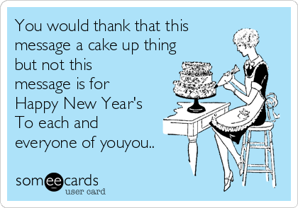 You would thank that this message a cake up thing but not this message is for Happy New Year's To each and everyone of youyou..