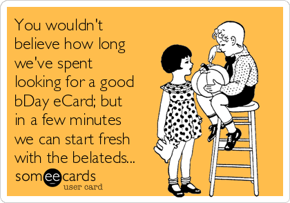 You wouldn't believe how long we've spent looking for a good bDay eCard; but in a few minutes we can start fresh with the belateds...