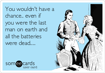 You wouldn't have a chance.. even if you were the last man on earth and all the batteries were dead.....